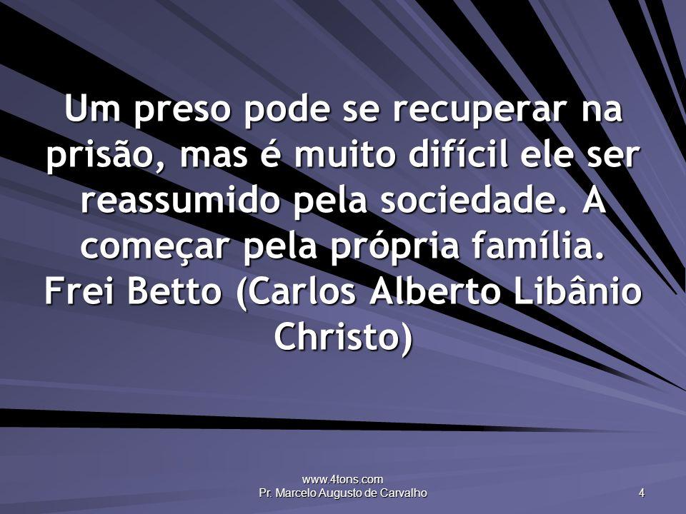 www.4tons.com Pr. Marcelo Augusto de Carvalho 4 Um preso pode se recuperar na prisão, mas é muito difícil ele ser reassumido pela sociedade. A começar