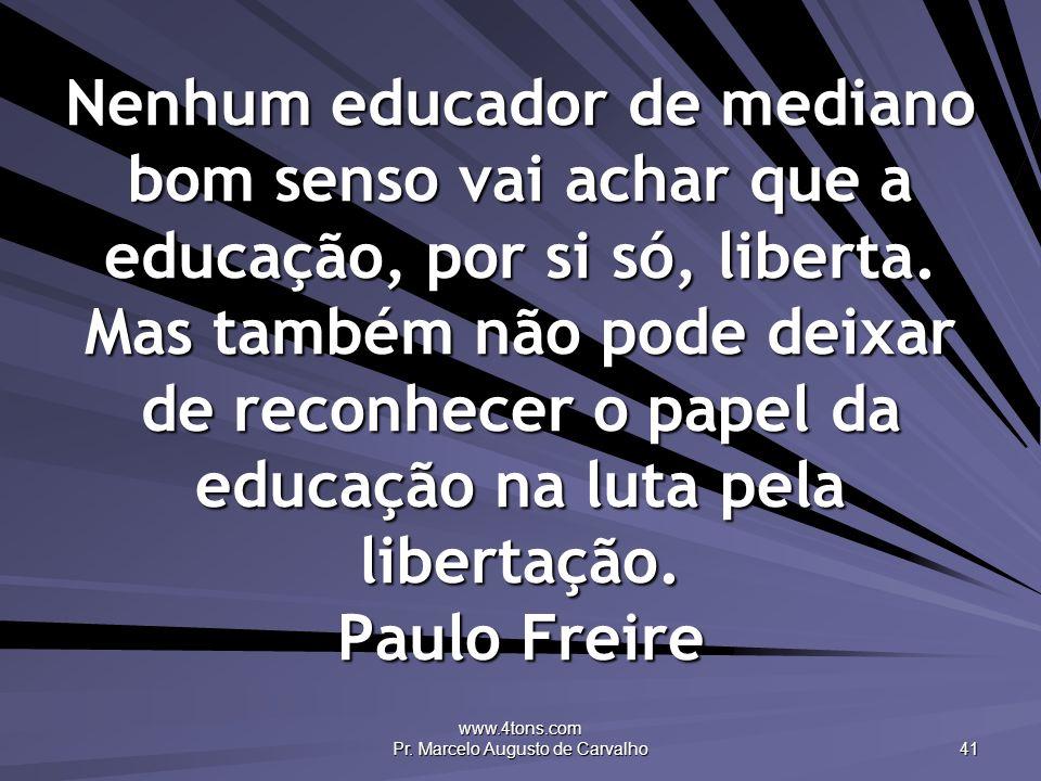 www.4tons.com Pr. Marcelo Augusto de Carvalho 41 Nenhum educador de mediano bom senso vai achar que a educação, por si só, liberta. Mas também não pod