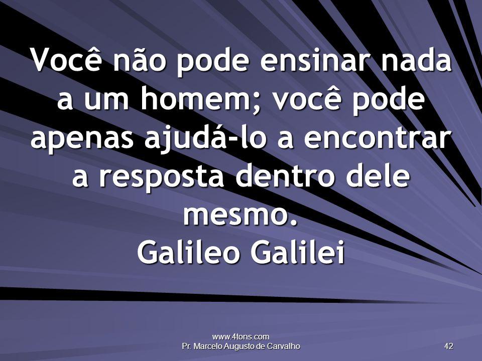 www.4tons.com Pr. Marcelo Augusto de Carvalho 42 Você não pode ensinar nada a um homem; você pode apenas ajudá-lo a encontrar a resposta dentro dele m
