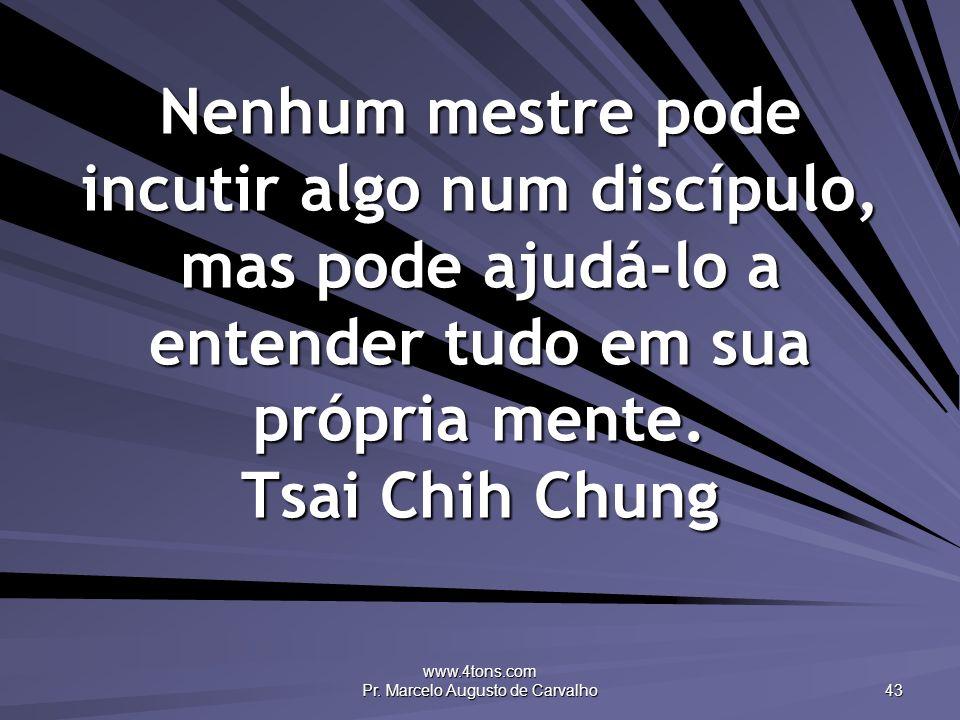 www.4tons.com Pr. Marcelo Augusto de Carvalho 43 Nenhum mestre pode incutir algo num discípulo, mas pode ajudá-lo a entender tudo em sua própria mente