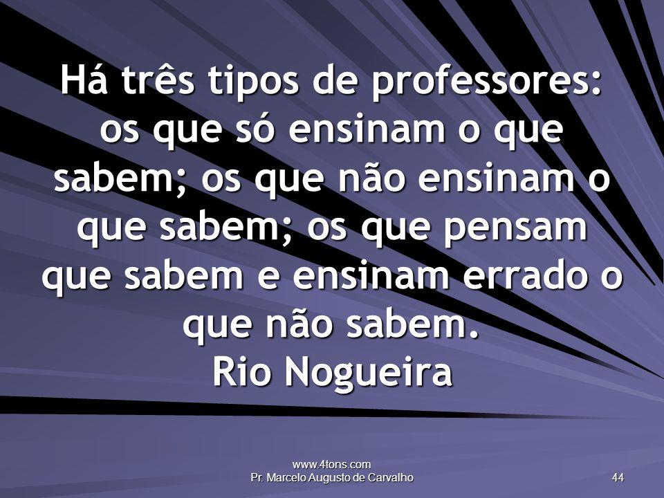 www.4tons.com Pr. Marcelo Augusto de Carvalho 44 Há três tipos de professores: os que só ensinam o que sabem; os que não ensinam o que sabem; os que p