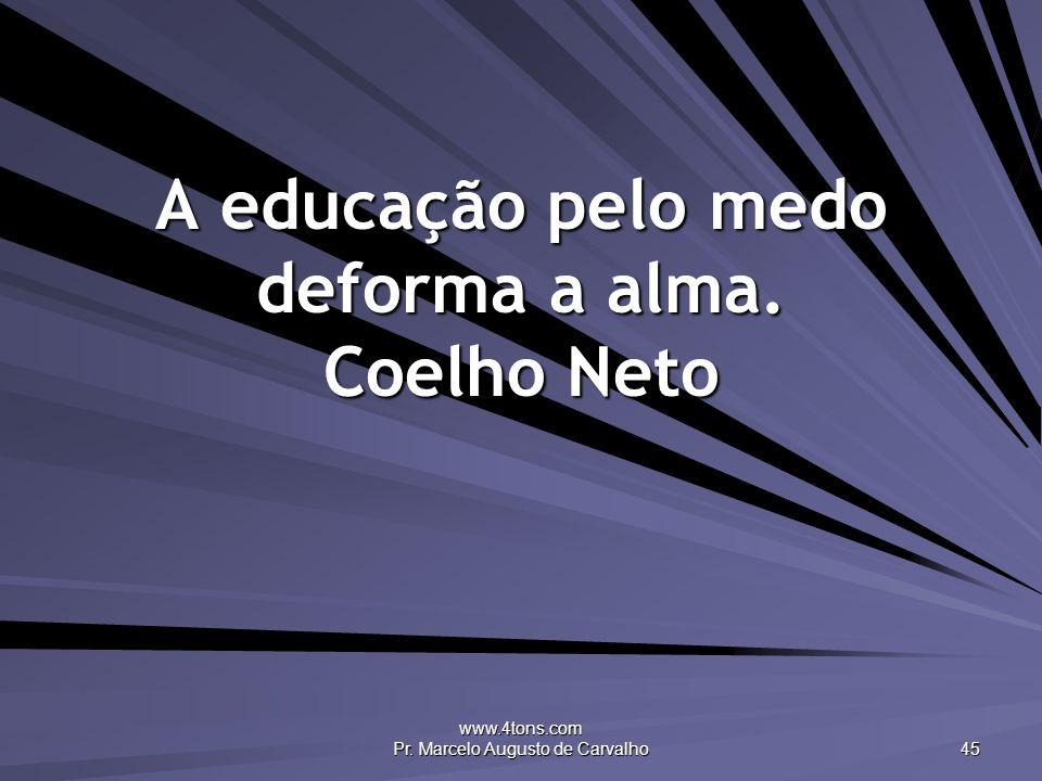 www.4tons.com Pr. Marcelo Augusto de Carvalho 45 A educação pelo medo deforma a alma. Coelho Neto