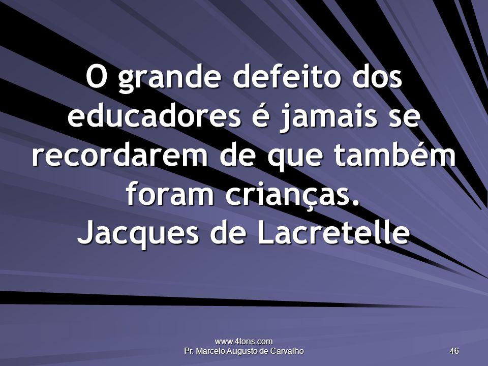 www.4tons.com Pr. Marcelo Augusto de Carvalho 46 O grande defeito dos educadores é jamais se recordarem de que também foram crianças. Jacques de Lacre