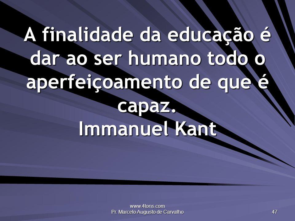 www.4tons.com Pr. Marcelo Augusto de Carvalho 47 A finalidade da educação é dar ao ser humano todo o aperfeiçoamento de que é capaz. Immanuel Kant