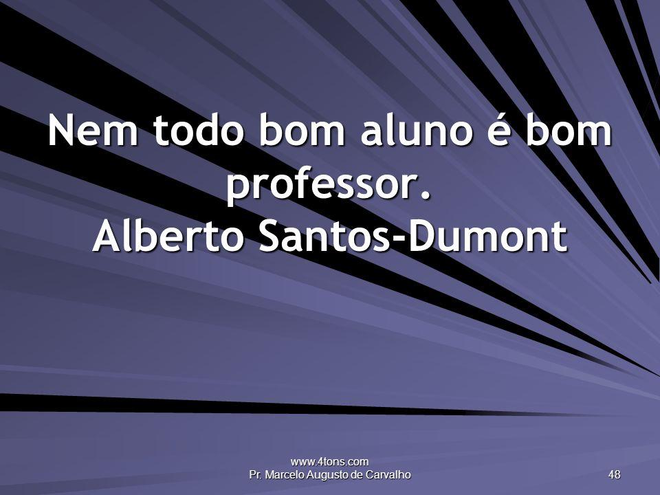 www.4tons.com Pr. Marcelo Augusto de Carvalho 48 Nem todo bom aluno é bom professor. Alberto Santos-Dumont