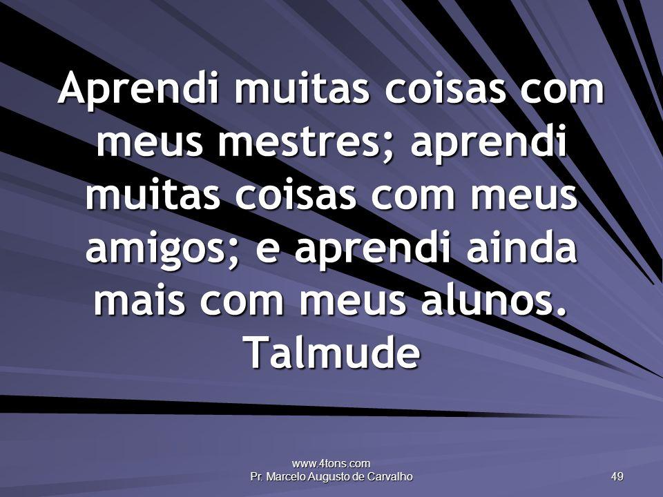 www.4tons.com Pr. Marcelo Augusto de Carvalho 49 Aprendi muitas coisas com meus mestres; aprendi muitas coisas com meus amigos; e aprendi ainda mais c