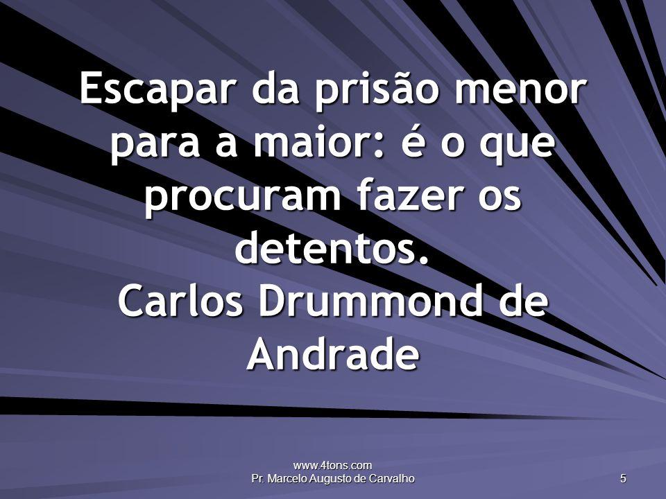 www.4tons.com Pr. Marcelo Augusto de Carvalho 5 Escapar da prisão menor para a maior: é o que procuram fazer os detentos. Carlos Drummond de Andrade