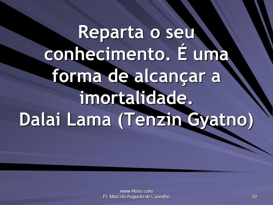 www.4tons.com Pr. Marcelo Augusto de Carvalho 50 Reparta o seu conhecimento. É uma forma de alcançar a imortalidade. Dalai Lama (Tenzin Gyatno)