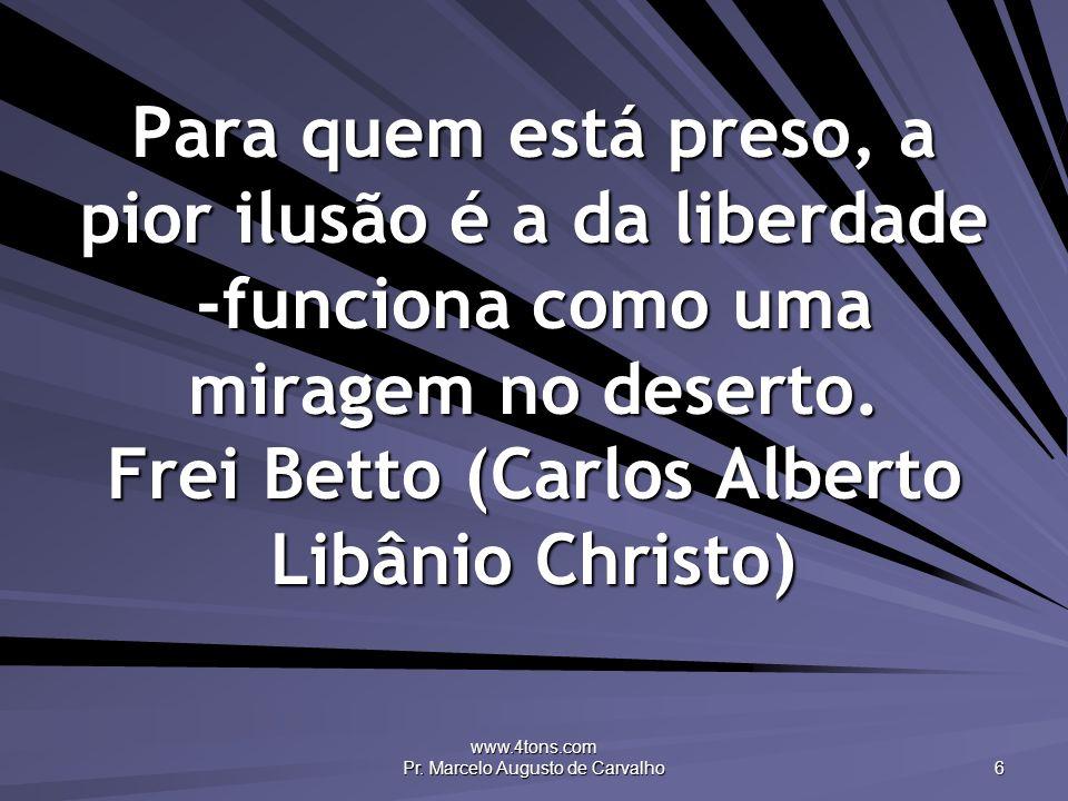 www.4tons.com Pr. Marcelo Augusto de Carvalho 6 Para quem está preso, a pior ilusão é a da liberdade -funciona como uma miragem no deserto. Frei Betto