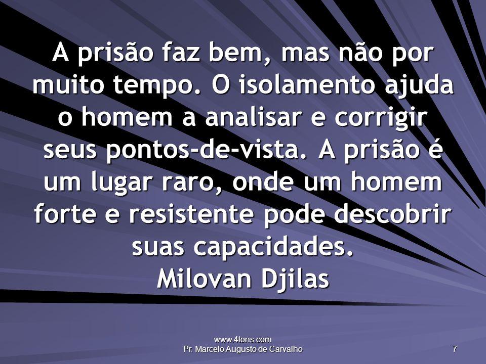 www.4tons.com Pr. Marcelo Augusto de Carvalho 7 A prisão faz bem, mas não por muito tempo. O isolamento ajuda o homem a analisar e corrigir seus ponto
