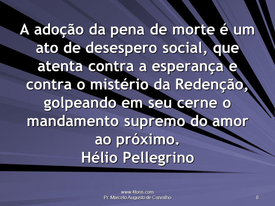 www.4tons.com Pr. Marcelo Augusto de Carvalho 8 A adoção da pena de morte é um ato de desespero social, que atenta contra a esperança e contra o misté