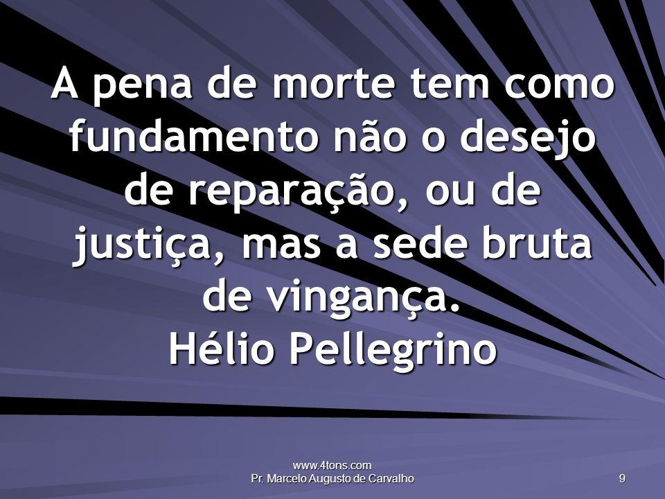 www.4tons.com Pr. Marcelo Augusto de Carvalho 9 A pena de morte tem como fundamento não o desejo de reparação, ou de justiça, mas a sede bruta de ving