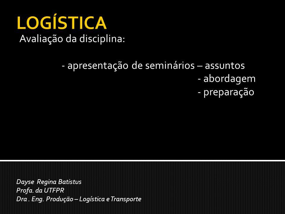 Avaliação da disciplina: - apresentação de seminários – assuntos - abordagem - preparação Dayse Regina Batistus Profa. da UTFPR Dra. Eng. Produção – L
