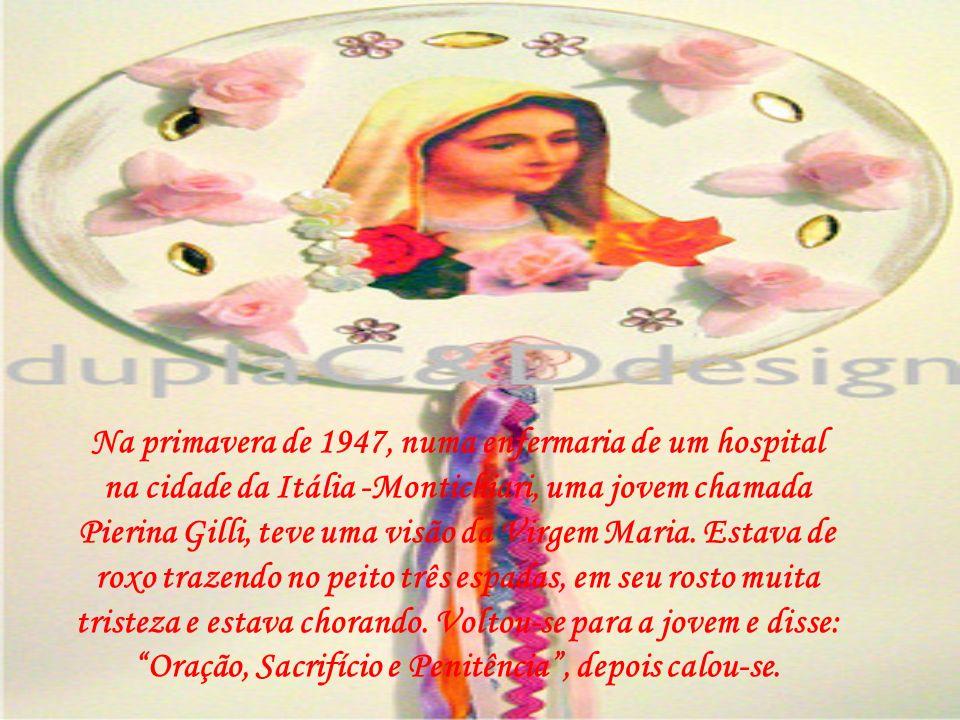 Na primavera de 1947, numa enfermaria de um hospital na cidade da Itália -Montichiari, uma jovem chamada Pierina Gilli, teve uma visão da Virgem Maria.
