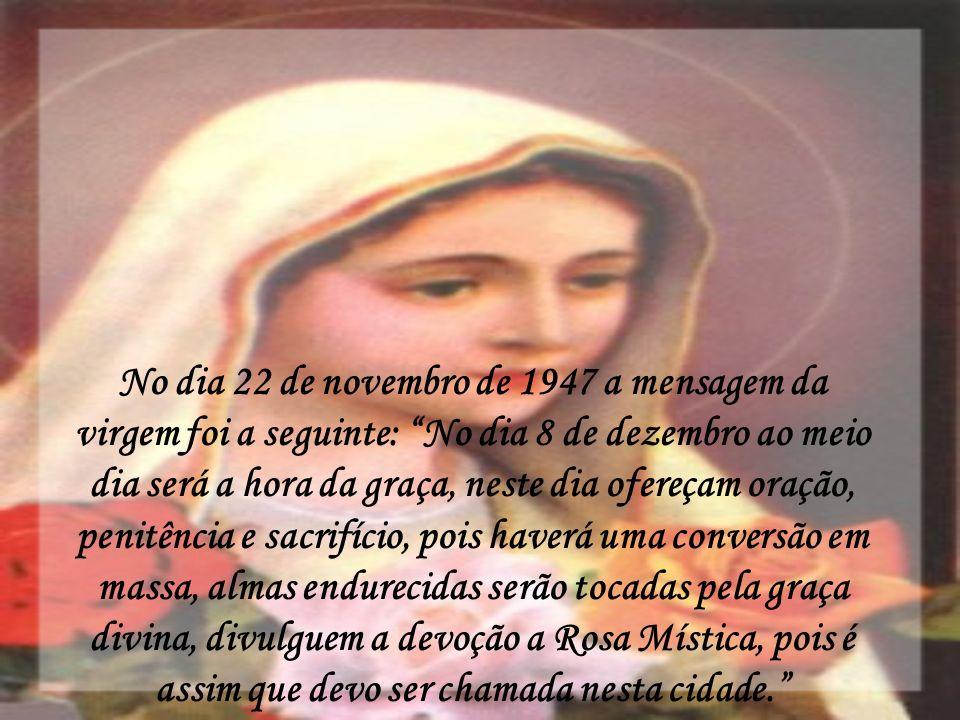 No dia 22 de novembro de 1947 a mensagem da virgem foi a seguinte: No dia 8 de dezembro ao meio dia será a hora da graça, neste dia ofereçam oração, penitência e sacrifício, pois haverá uma conversão em massa, almas endurecidas serão tocadas pela graça divina, divulguem a devoção a Rosa Mística, pois é assim que devo ser chamada nesta cidade.