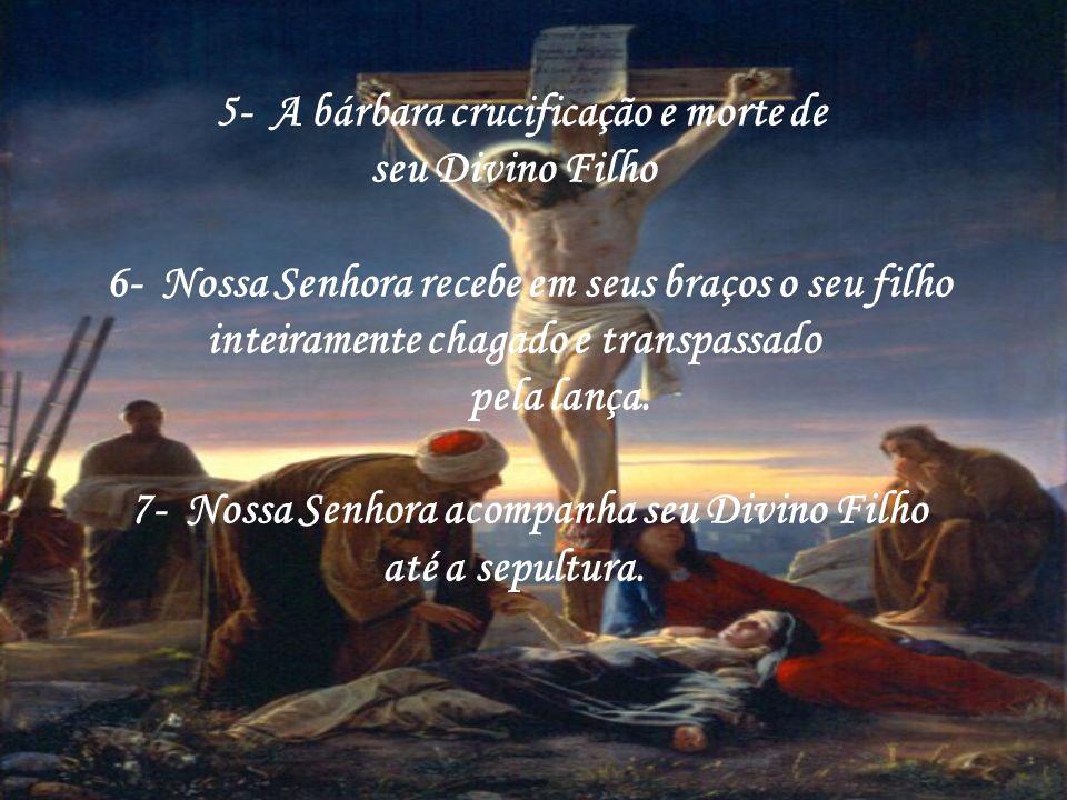 5- A bárbara crucificação e morte de seu Divino Filho 6- Nossa Senhora recebe em seus braços o seu filho inteiramente chagado e transpassado pela lança.