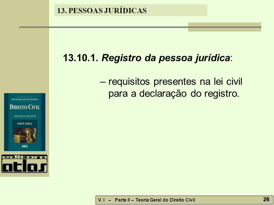 13. PESSOAS JURÍDICAS V. I – Parte II – Teoria Geral do Direito Civil 26 13.10.1. Registro da pessoa jurídica: – requisitos presentes na lei civil par