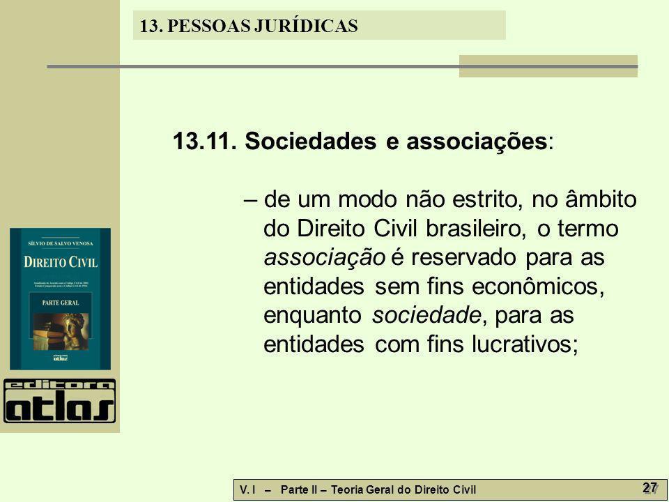 13. PESSOAS JURÍDICAS V. I – Parte II – Teoria Geral do Direito Civil 27 13.11. Sociedades e associações: – de um modo não estrito, no âmbito do Direi