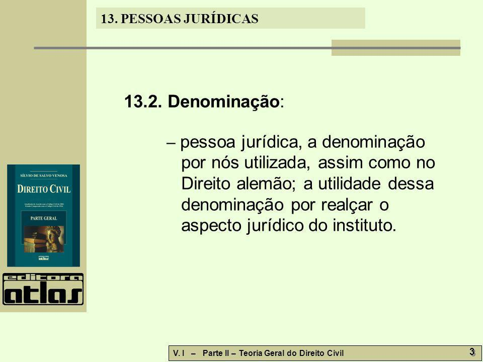 13. PESSOAS JURÍDICAS V. I – Parte II – Teoria Geral do Direito Civil 3 3 13.2. Denominação: – pessoa jurídica, a denominação por nós utilizada, assim