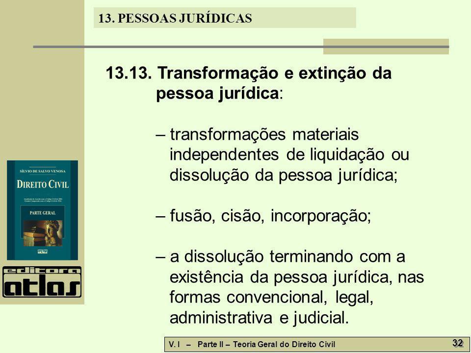 13. PESSOAS JURÍDICAS V. I – Parte II – Teoria Geral do Direito Civil 32 13.13. Transformação e extinção da pessoa jurídica: – transformações materiai