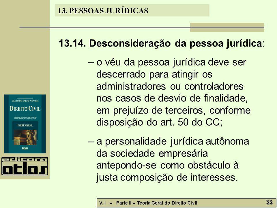 13. PESSOAS JURÍDICAS V. I – Parte II – Teoria Geral do Direito Civil 33 13.14. Desconsideração da pessoa jurídica: – o véu da pessoa jurídica deve se