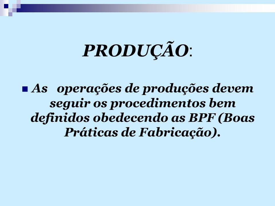 PRODUÇÃO : As operações de produções devem seguir os procedimentos bem definidos obedecendo as BPF (Boas Práticas de Fabricação).