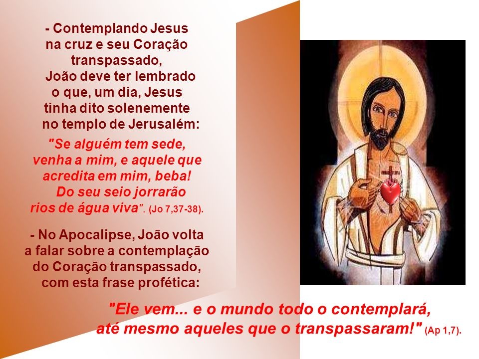 - Contemplando Jesus na cruz e seu Coração transpassado, João deve ter lembrado o que, um dia, Jesus tinha dito solenemente no templo de Jerusalém: Se alguém tem sede, venha a mim, e aquele que acredita em mim, beba.