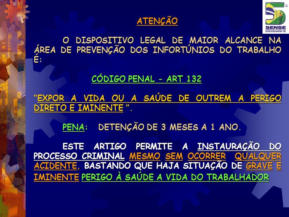 ATENÇÃO O DISPOSITIVO LEGAL DE MAIOR ALCANCE NA ÁREA DE PREVENÇÃO DOS INFORTÚNIOS DO TRABALHO É: CÓDIGO PENAL - ART 132 EXPOR A VIDA OU A SAÚDE DE OUT