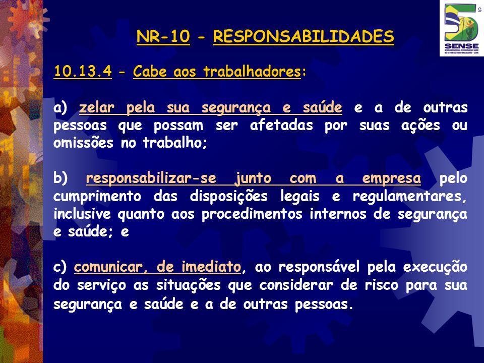 NR-10 - RESPONSABILIDADES NR-10 - RESPONSABILIDADES 10.13.4 - Cabe aos trabalhadores: zelar pela sua segurança e saúde a) zelar pela sua segurança e s