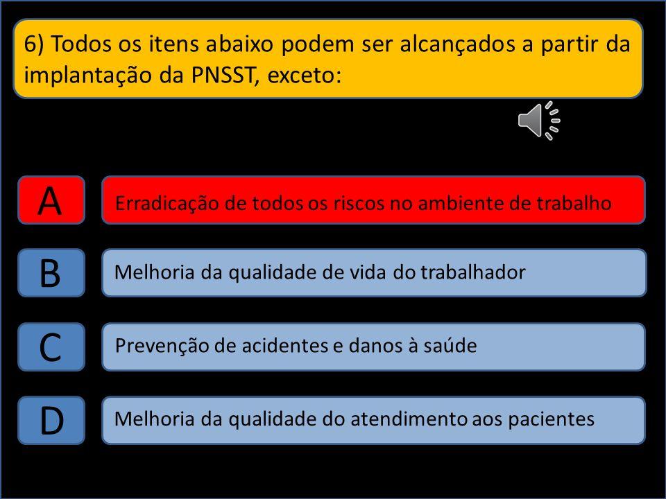 6) Todos os itens abaixo podem ser alcançados a partir da implantação da PNSST, exceto: A B C D Erradicação de todos os riscos no ambiente de trabalho