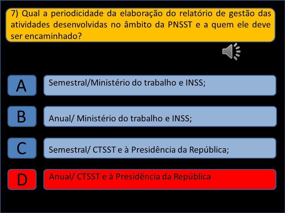 7) Qual a periodicidade da elaboração do relatório de gestão das atividades desenvolvidas no âmbito da PNSST e a quem ele deve ser encaminhado? A B C