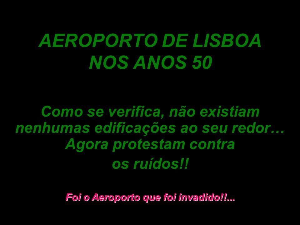 AEROPORTO DE LISBOA NOS ANOS 50 Como se verifica, não existiam nenhumas edificações ao seu redor… Agora protestam contra os ruídos!! Foi o Aeroporto q