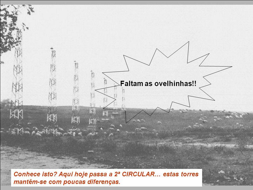 Conhece isto? Aqui hoje passa a 2ª CIRCULAR… estas torres mantêm-se com poucas diferenças. Faltam as ovelhinhas!!