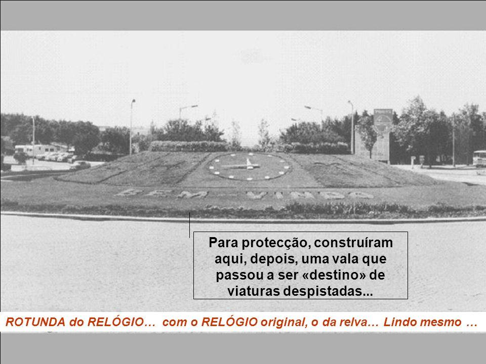 ROTUNDA do RELÓGIO… com o RELÓGIO original, o da relva… Lindo mesmo … Para protecção, construíram aqui, depois, uma vala que passou a ser «destino» de