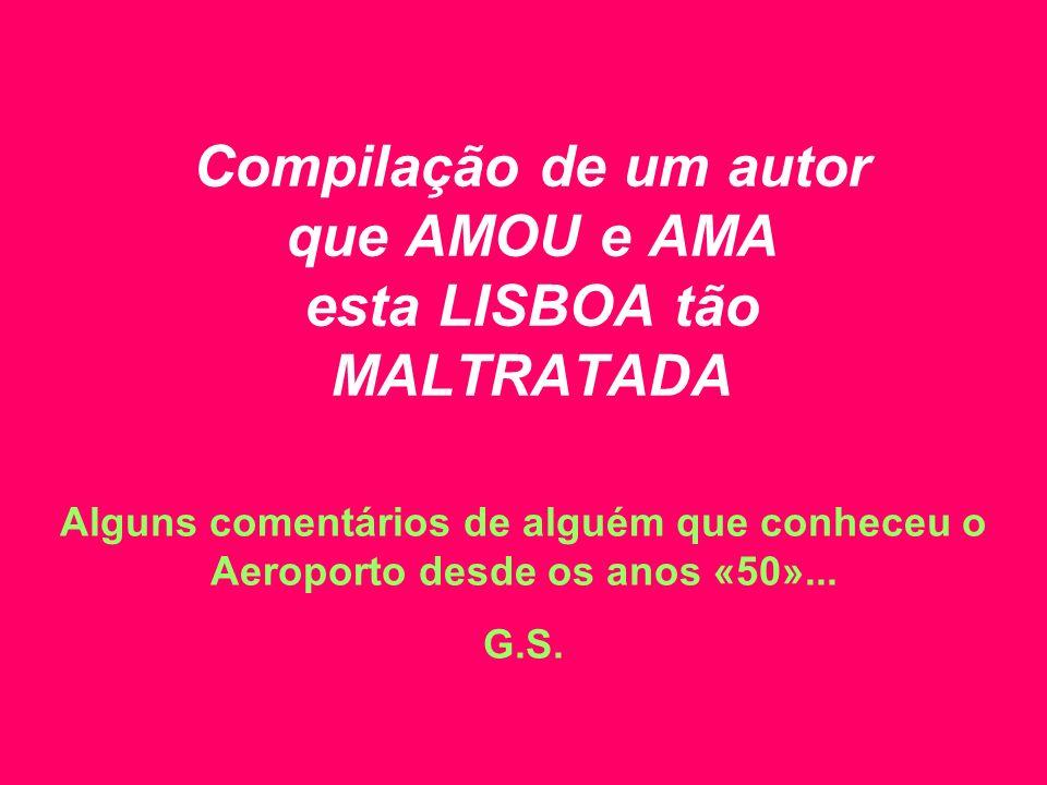 Compilação de um autor que AMOU e AMA esta LISBOA tão MALTRATADA Alguns comentários de alguém que conheceu o Aeroporto desde os anos «50»... G.S.