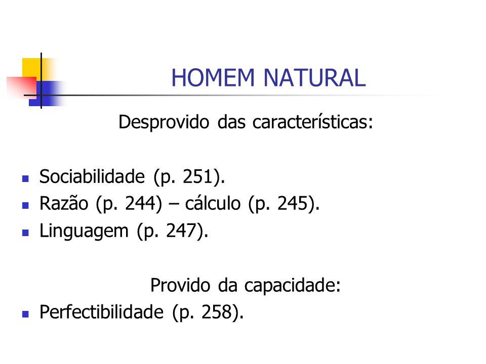 HOMEM NATURAL Desprovido das características: Sociabilidade (p. 251). Razão (p. 244) – cálculo (p. 245). Linguagem (p. 247). Provido da capacidade: Pe