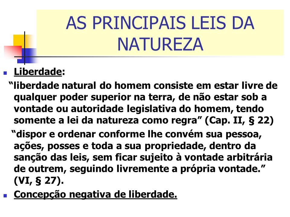 AS PRINCIPAIS LEIS DA NATUREZA Liberdade: liberdade natural do homem consiste em estar livre de qualquer poder superior na terra, de não estar sob a v