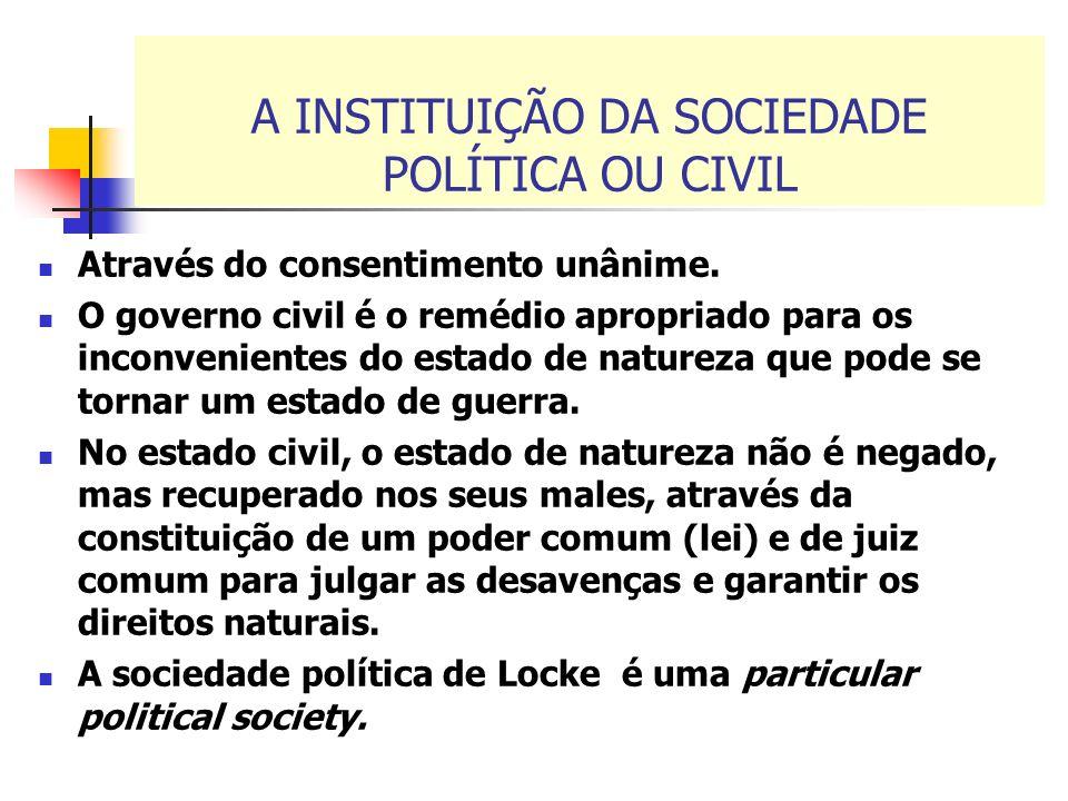 A INSTITUIÇÃO DA SOCIEDADE POLÍTICA OU CIVIL Através do consentimento unânime. O governo civil é o remédio apropriado para os inconvenientes do estado