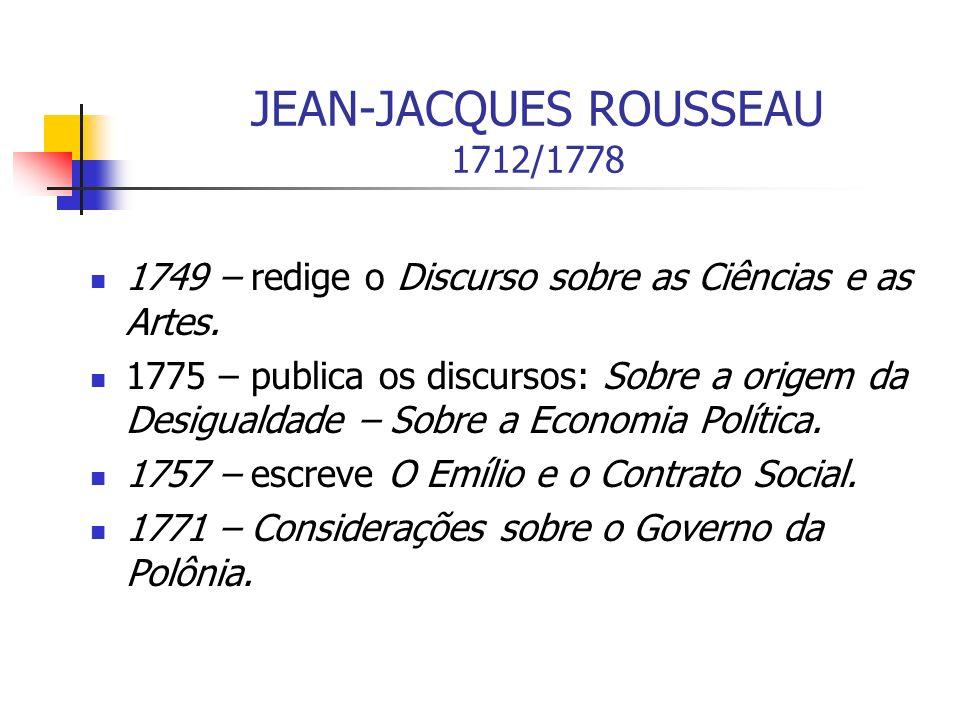 JEAN-JACQUES ROUSSEAU 1712/1778 1749 – redige o Discurso sobre as Ciências e as Artes. 1775 – publica os discursos: Sobre a origem da Desigualdade – S