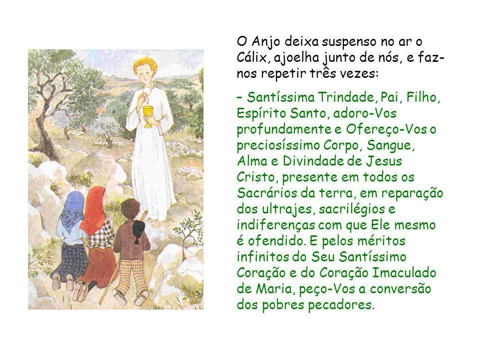 O Anjo deixa suspenso no ar o Cálix, ajoelha junto de nós, e faz- nos repetir três vezes: – Santíssima Trindade, Pai, Filho, Espírito Santo, adoro-Vos