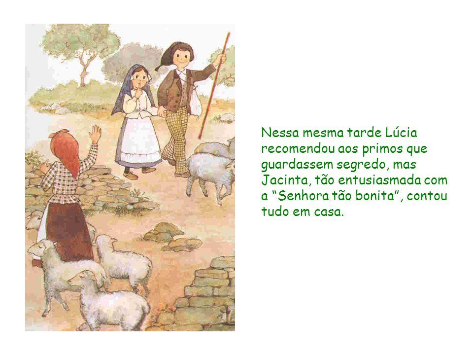 Nessa mesma tarde Lúcia recomendou aos primos que guardassem segredo, mas Jacinta, tão entusiasmada com a Senhora tão bonita, contou tudo em casa.