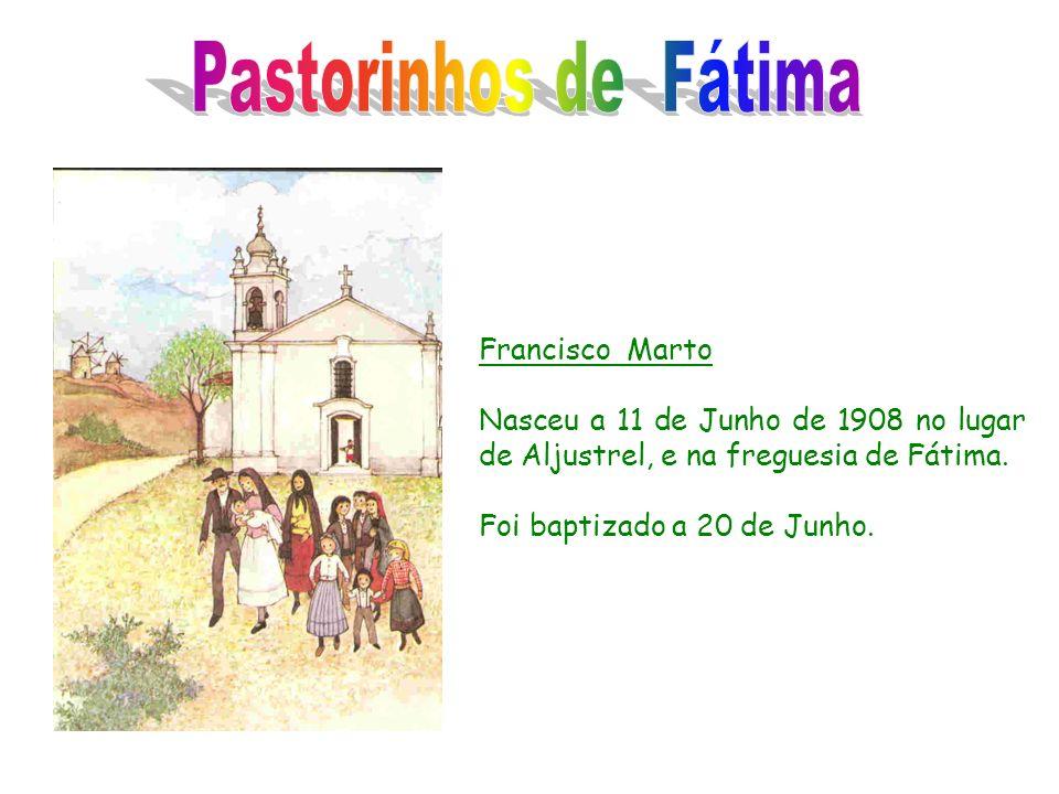 Francisco Marto Nasceu a 11 de Junho de 1908 no lugar de Aljustrel, e na freguesia de Fátima. Foi baptizado a 20 de Junho.