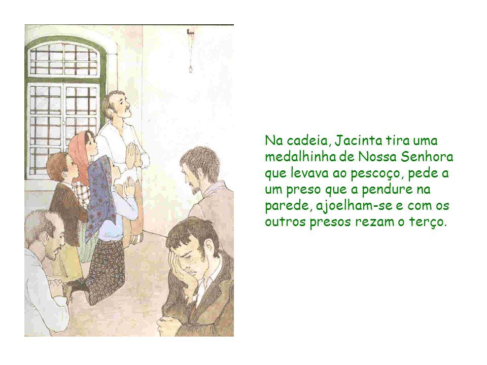 Na cadeia, Jacinta tira uma medalhinha de Nossa Senhora que levava ao pescoço, pede a um preso que a pendure na parede, ajoelham-se e com os outros pr
