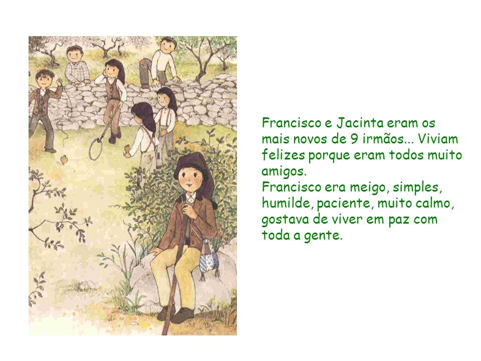 Francisco e Jacinta eram os mais novos de 9 irmãos... Viviam felizes porque eram todos muito amigos. Francisco era meigo, simples, humilde, paciente,