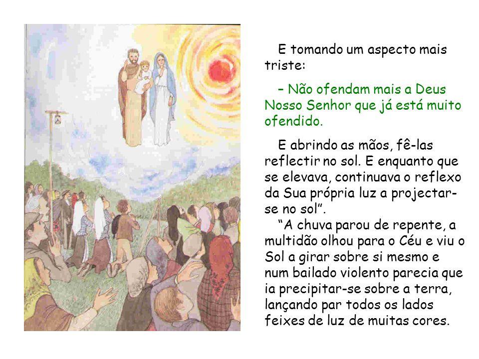E tomando um aspecto mais triste: – Não ofendam mais a Deus Nosso Senhor que já está muito ofendido. E abrindo as mãos, fê las reflectir no sol. E enq