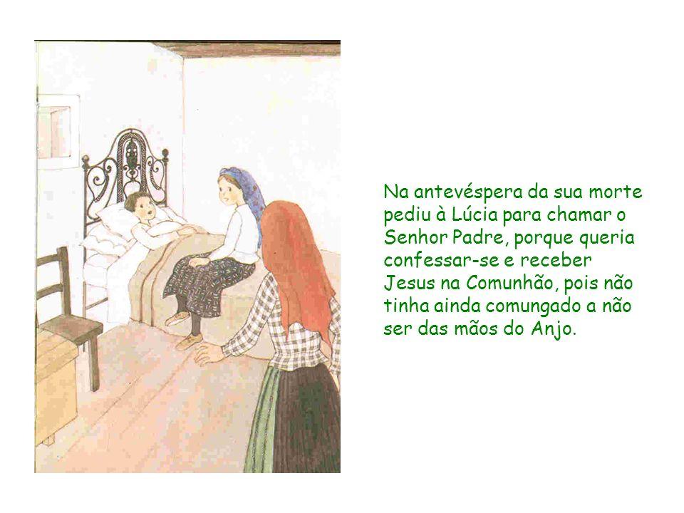 Na antevéspera da sua morte pediu à Lúcia para chamar o Senhor Padre, porque queria confessar-se e receber Jesus na Comunhão, pois não tinha ainda com