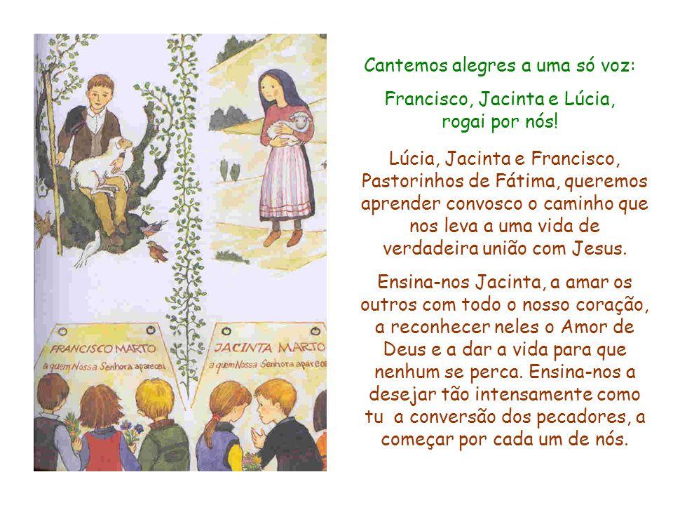 Cantemos alegres a uma só voz: Francisco, Jacinta e Lúcia, rogai por nós! Lúcia, Jacinta e Francisco, Pastorinhos de Fátima, queremos aprender convosc