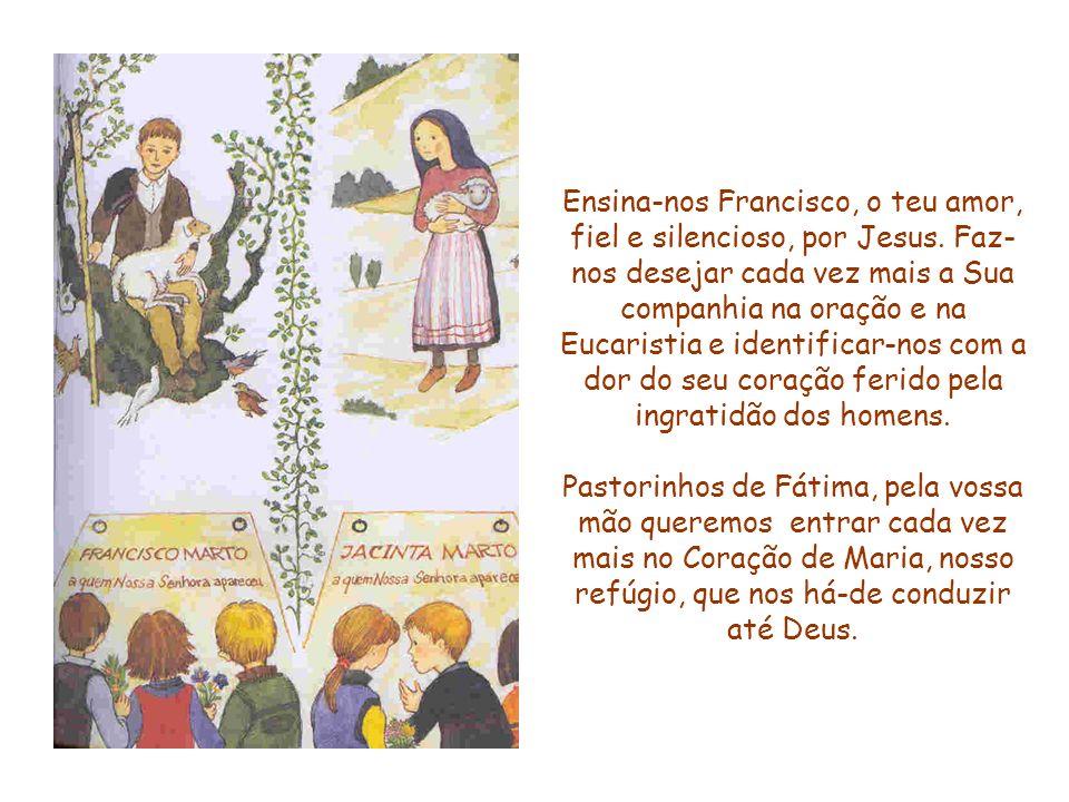 Ensina-nos Francisco, o teu amor, fiel e silencioso, por Jesus. Faz- nos desejar cada vez mais a Sua companhia na oração e na Eucaristia e identificar