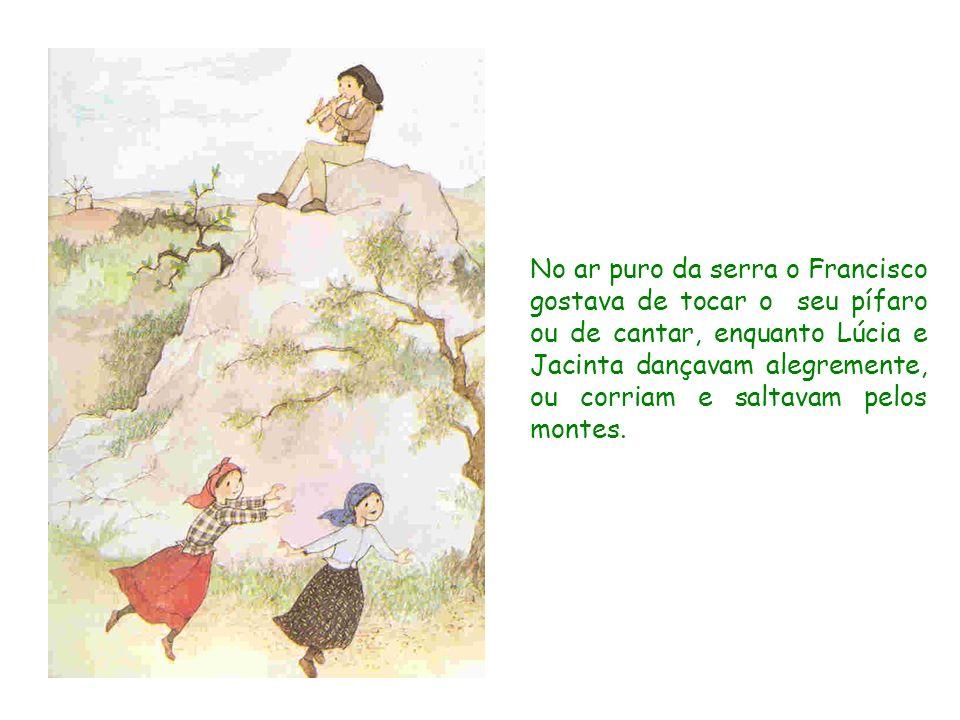 No ar puro da serra o Francisco gostava de tocar o seu pífaro ou de cantar, enquanto Lúcia e Jacinta dançavam alegremente, ou corriam e saltavam pelos