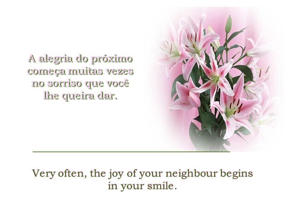 A alegria do próximo começa muitas vezes no sorriso que você lhe queira dar.